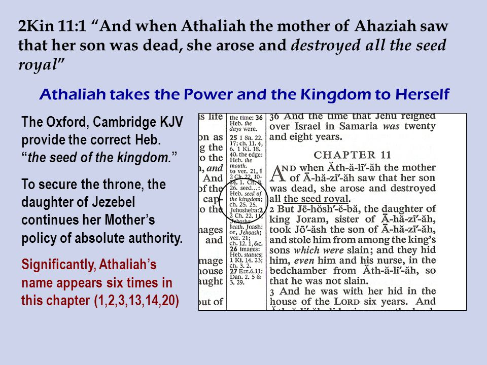 2Kin 11:1 And when Athaliah the mother of Ahaziah saw that her son was dead, she arose and destroyed all the seed royal Athaliah takes the Power and the Kingdom to Herself The Oxford, Cambridge KJV provide the correct Heb.