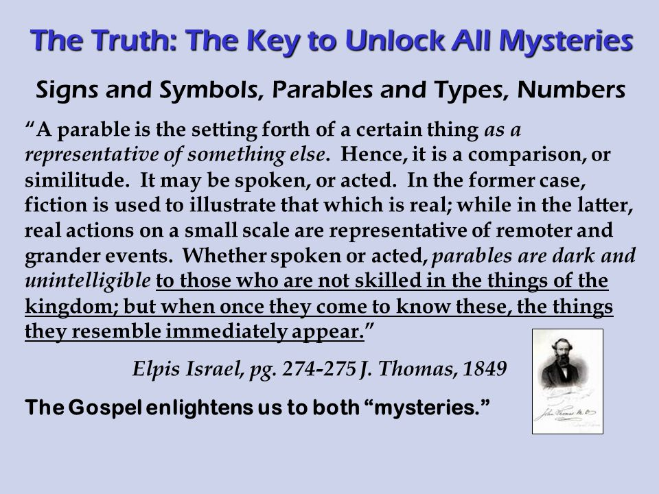 The Truth: The Key to Unlock All Mysteries Signs and Symbols, Parables and Types, Numbers A parable is the setting forth of a certain thing as a representative of something else.