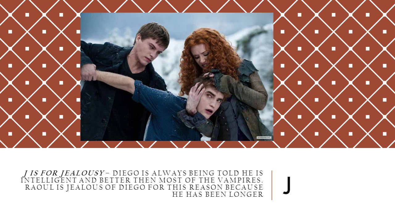 J IS FOR JEALOUSY – DIEGO IS ALWAYS BEING TOLD HE IS INTELLIGENT AND BETTER THEN MOST OF THE VAMPIRES. RAOUL IS JEALOUS OF DIEGO FOR THIS REASON BECAU