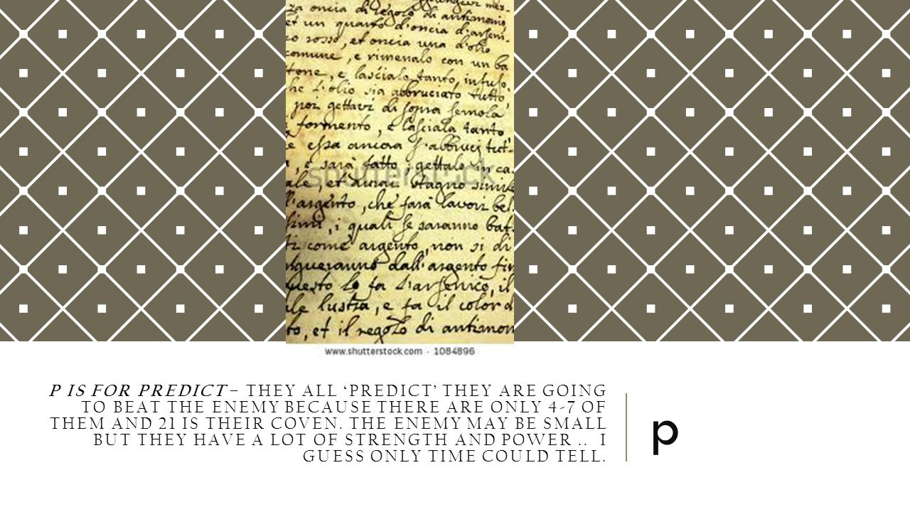 P IS FOR PREDICT – THEY ALL 'PREDICT' THEY ARE GOING TO BEAT THE ENEMY BECAUSE THERE ARE ONLY 4-7 OF THEM AND 21 IS THEIR COVEN. THE ENEMY MAY BE SMAL