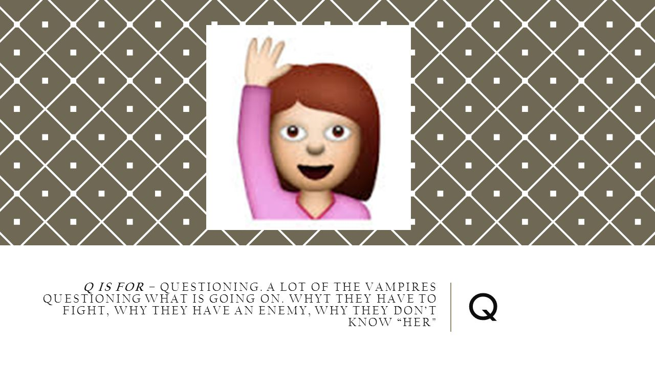 Q IS FOR – QUESTIONING. A LOT OF THE VAMPIRES QUESTIONING WHAT IS GOING ON.