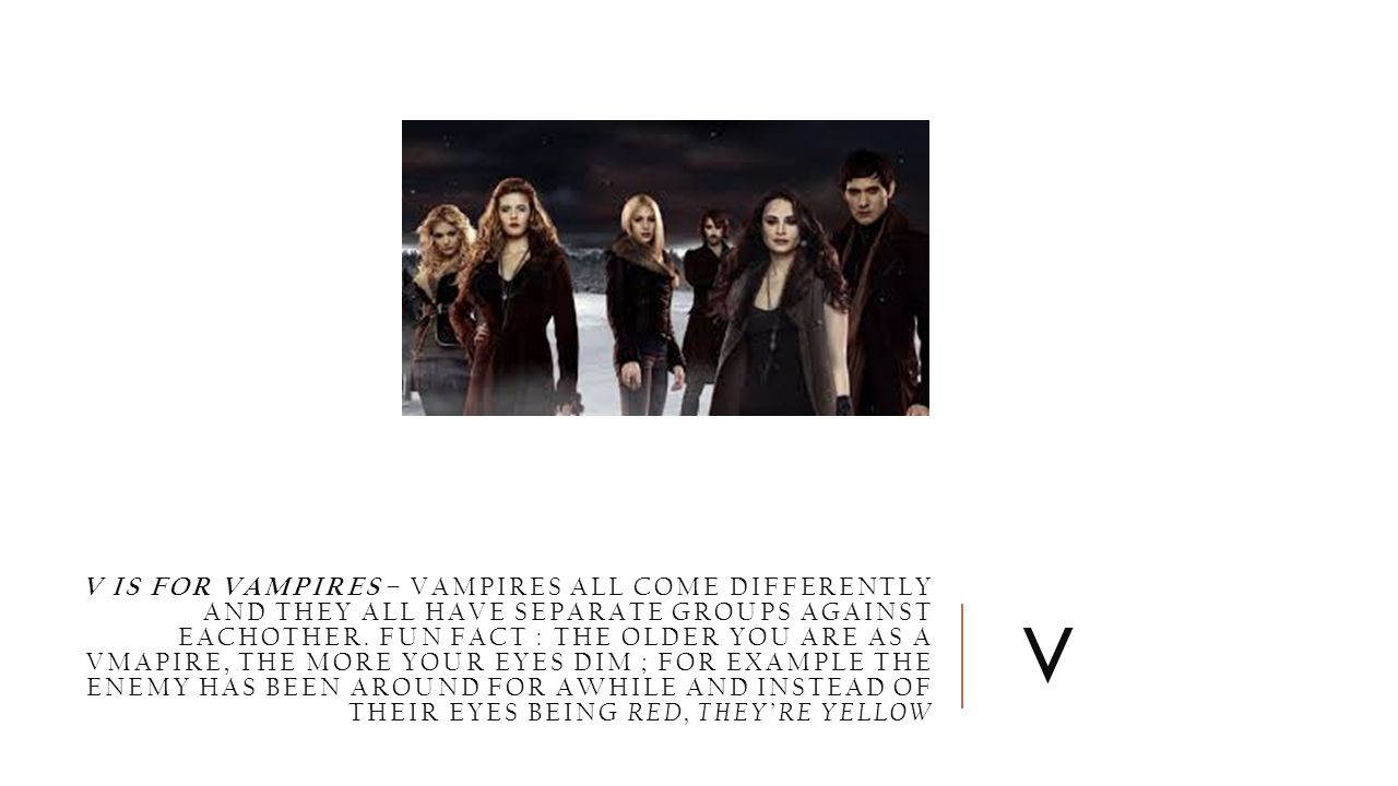 V IS FOR VAMPIRES – VAMPIRES ALL COME DIFFERENTLY AND THEY ALL HAVE SEPARATE GROUPS AGAINST EACHOTHER. FUN FACT : THE OLDER YOU ARE AS A VMAPIRE, THE