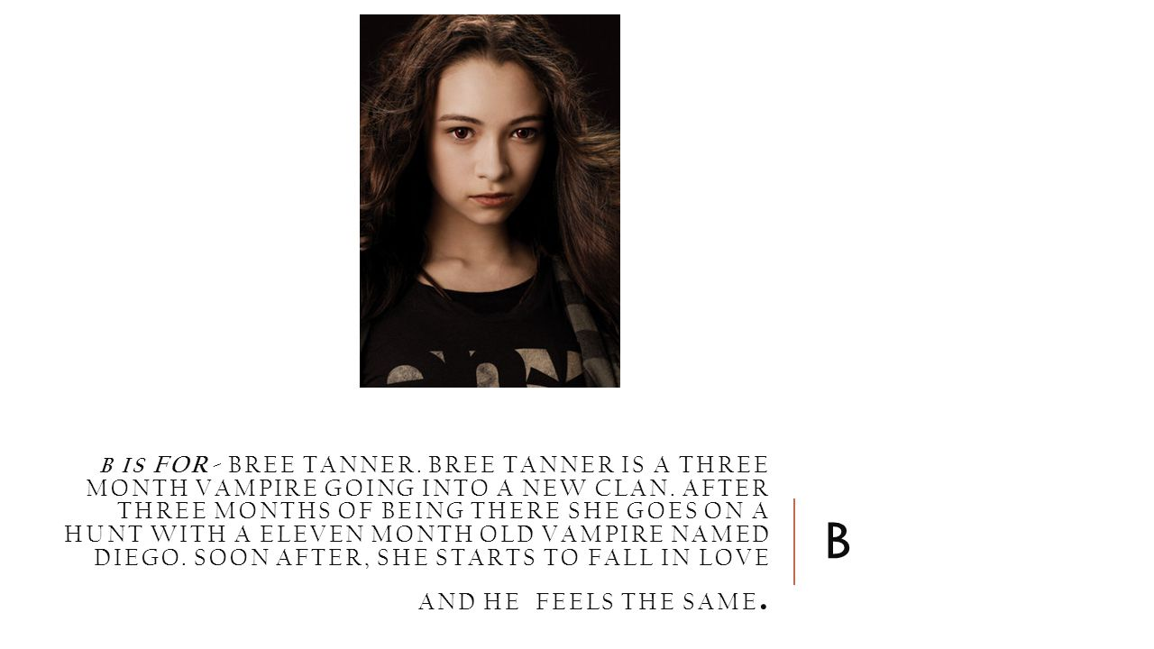 B IS FOR- BREE TANNER. BREE TANNER IS A THREE MONTH VAMPIRE GOING INTO A NEW CLAN.