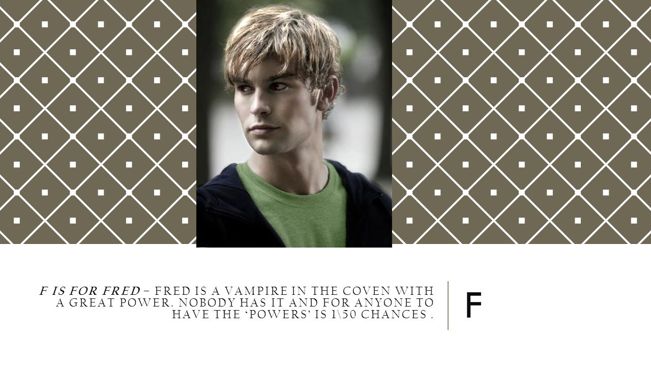 F IS FOR FRED – FRED IS A VAMPIRE IN THE COVEN WITH A GREAT POWER. NOBODY HAS IT AND FOR ANYONE TO HAVE THE 'POWERS' IS 1\50 CHANCES. F
