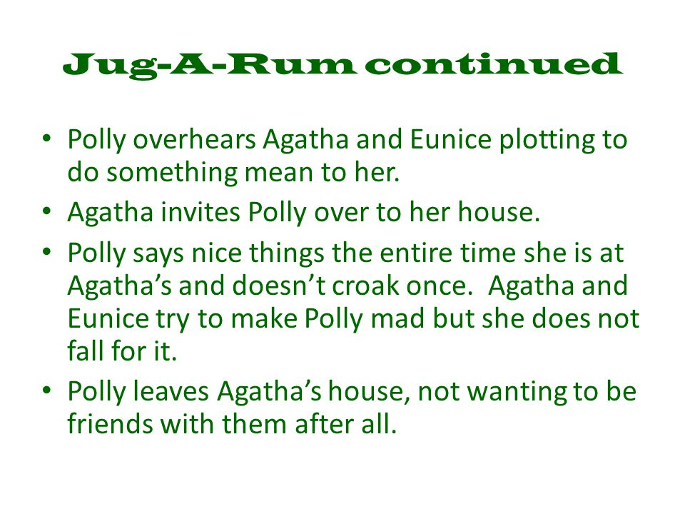 Jug-A-Rum continued Polly overhears Agatha and Eunice plotting to do something mean to her. Agatha invites Polly over to her house. Polly says nice th