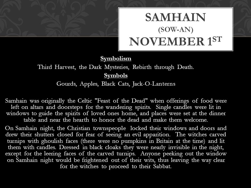 Symbolism Third Harvest, the Dark Mysteries, Rebirth through Death. Symbols Gourds, Apples, Black Cats, Jack-O-Lanterns Samhain was originally the Cel