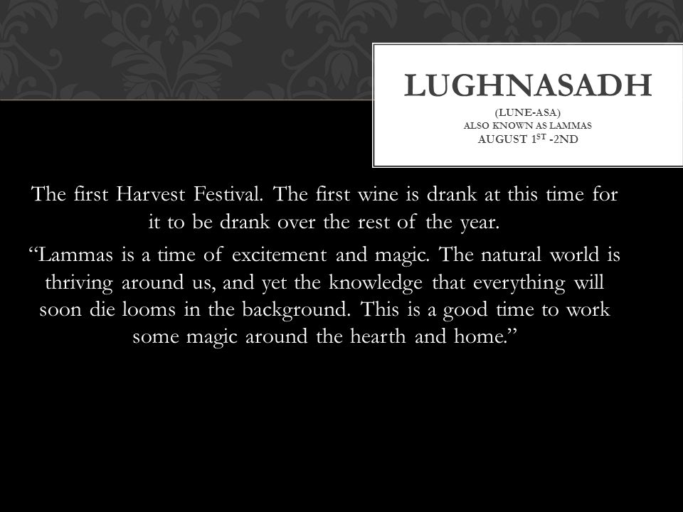 "The first Harvest Festival. The first wine is drank at this time for it to be drank over the rest of the year. ""Lammas is a time of excitement and mag"
