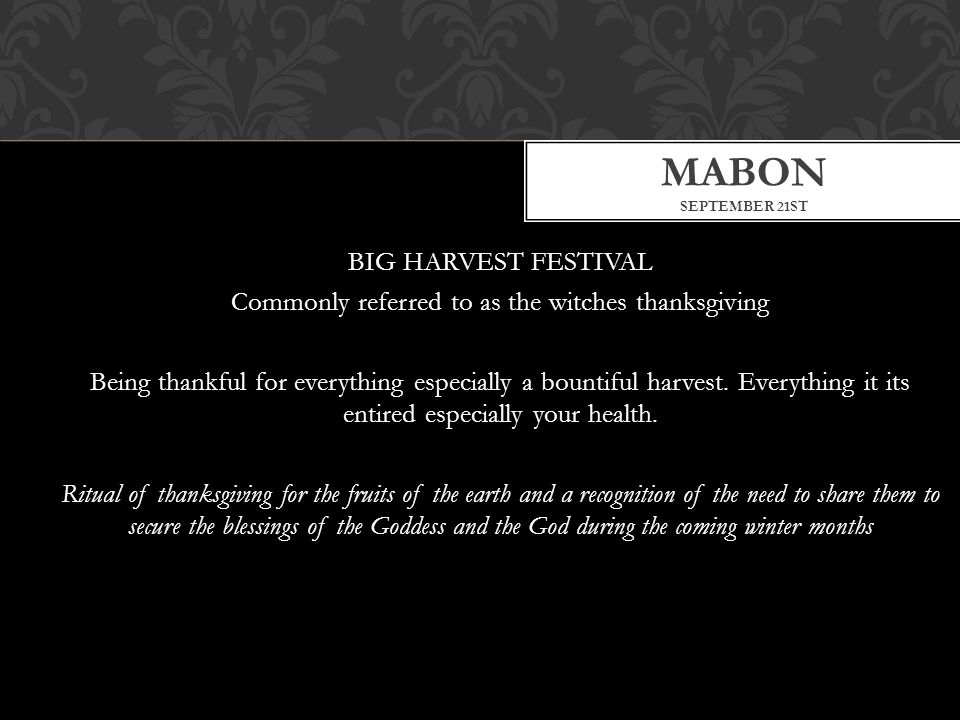 BIG HARVEST FESTIVAL Commonly referred to as the witches thanksgiving Being thankful for everything especially a bountiful harvest.