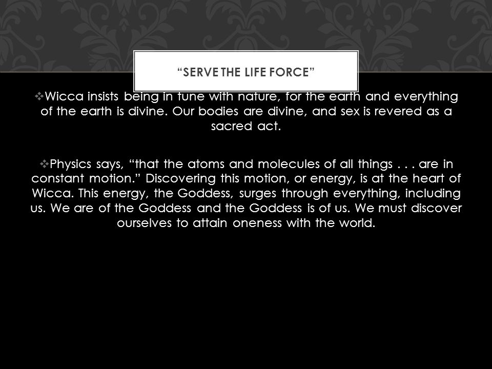 SERVE THE LIFE FORCE  Wicca insists being in tune with nature, for the earth and everything of the earth is divine.