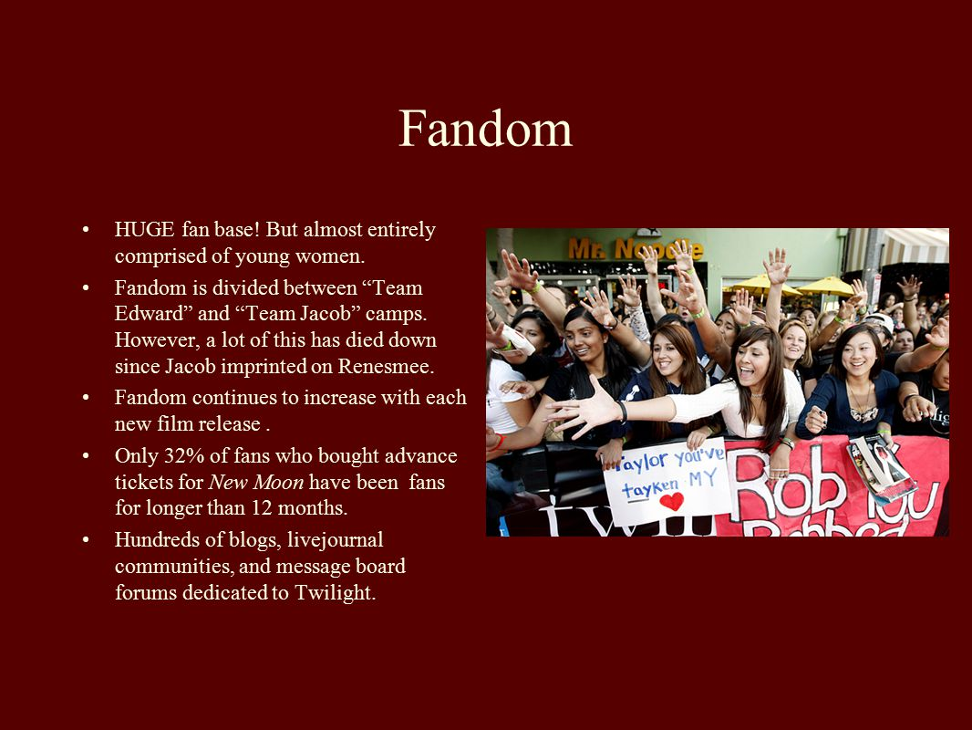 """Fandom HUGE fan base! But almost entirely comprised of young women. Fandom is divided between """"Team Edward"""" and """"Team Jacob"""" camps. However, a lot of"""