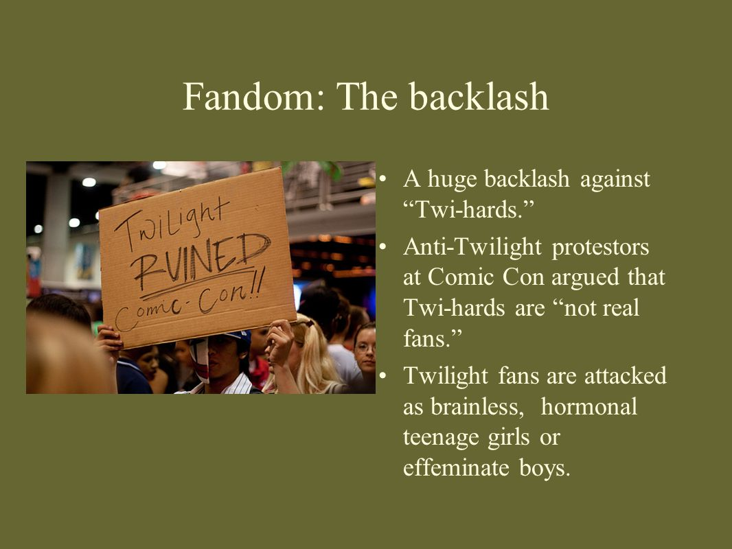 """Fandom: The backlash A huge backlash against """"Twi-hards."""" Anti-Twilight protestors at Comic Con argued that Twi-hards are """"not real fans."""" Twilight fa"""
