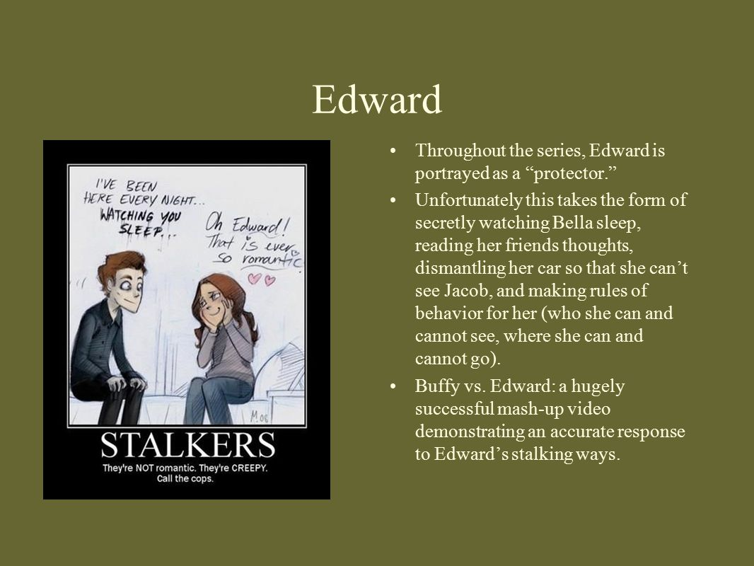 """Edward Throughout the series, Edward is portrayed as a """"protector."""" Unfortunately this takes the form of secretly watching Bella sleep, reading her fr"""