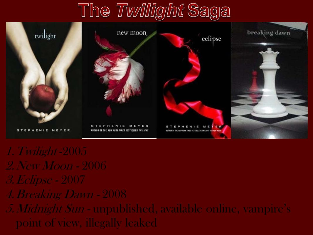 1.Twilight -2005 2.New Moon - 2006 3.Eclipse - 2007 4.Breaking Dawn - 2008 5.Midnight Sun - unpublished, available online, vampire's point of view, illegally leaked
