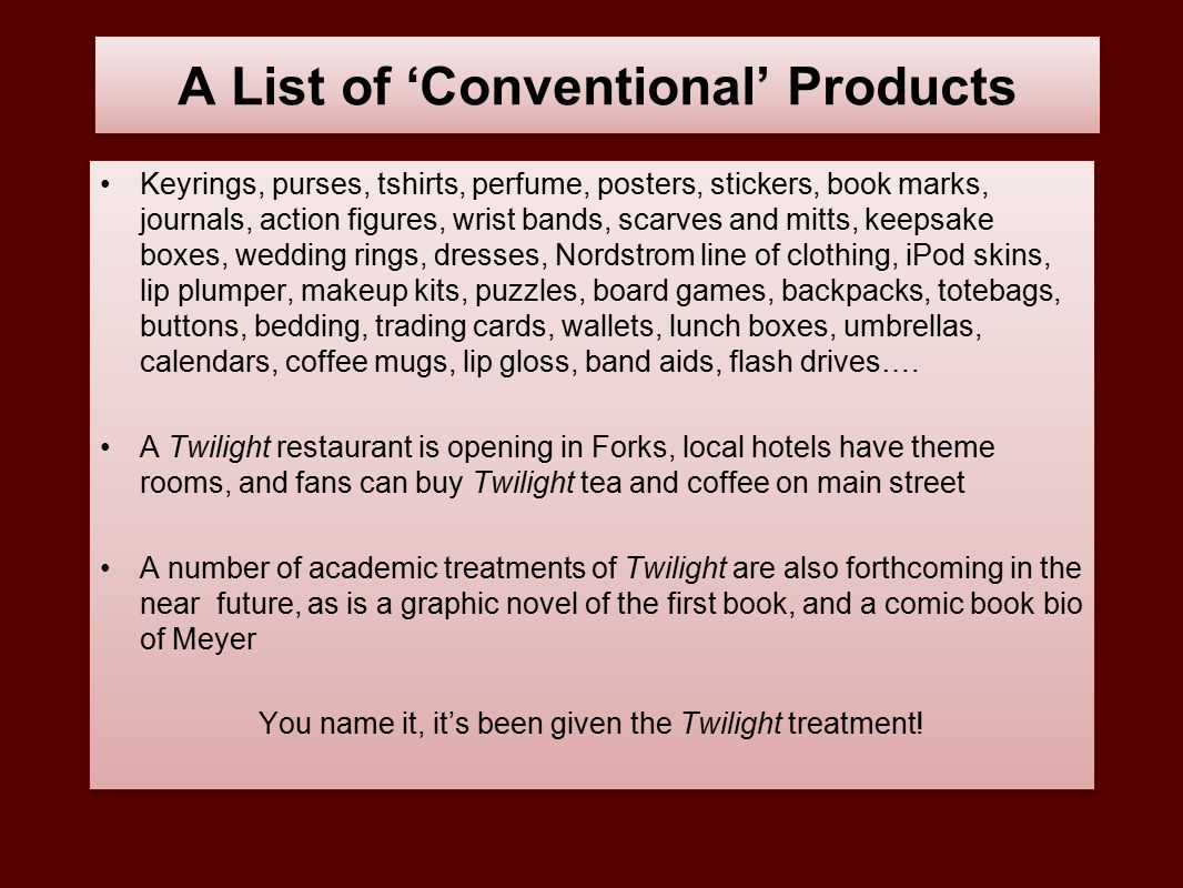 A List of 'Conventional' Products Keyrings, purses, tshirts, perfume, posters, stickers, book marks, journals, action figures, wrist bands, scarves and mitts, keepsake boxes, wedding rings, dresses, Nordstrom line of clothing, iPod skins, lip plumper, makeup kits, puzzles, board games, backpacks, totebags, buttons, bedding, trading cards, wallets, lunch boxes, umbrellas, calendars, coffee mugs, lip gloss, band aids, flash drives….