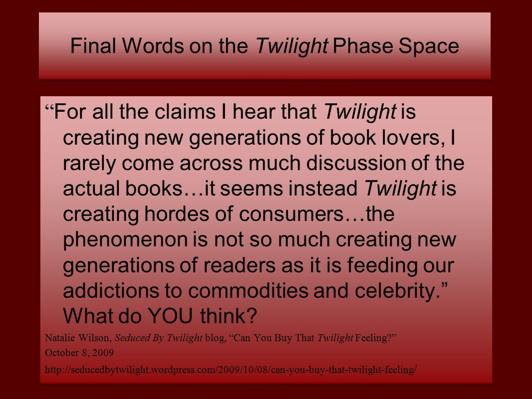Final Words on the Twilight Phase Space For all the claims I hear that Twilight is creating new generations of book lovers, I rarely come across much discussion of the actual books…it seems instead Twilight is creating hordes of consumers…the phenomenon is not so much creating new generations of readers as it is feeding our addictions to commodities and celebrity. What do YOU think.