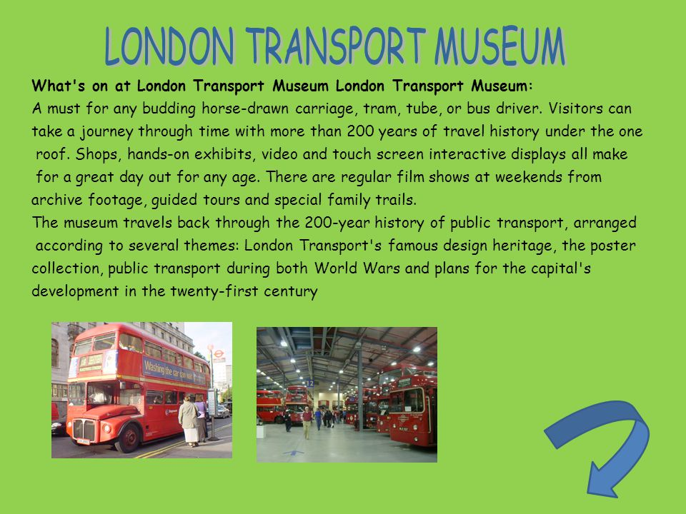 What s on at London Transport Museum London Transport Museum: A must for any budding horse-drawn carriage, tram, tube, or bus driver.