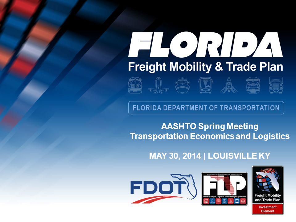FLORIDA DEPARTMENT OF TRANSPORTATION AASHTO Spring Meeting Transportation Economics and Logistics MAY 30, 2014 | LOUISVILLE KY