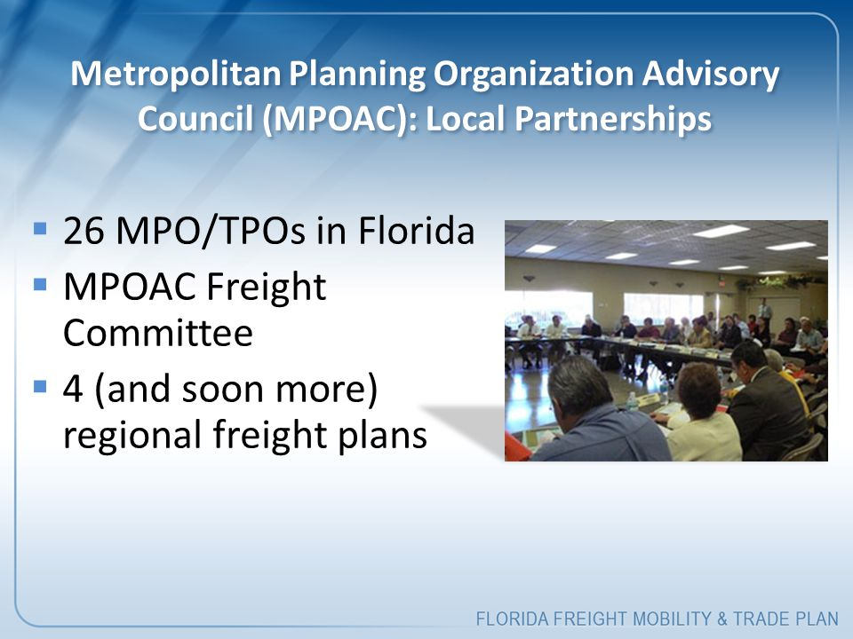 Metropolitan Planning Organization Advisory Council (MPOAC): Local Partnerships  26 MPO/TPOs in Florida  MPOAC Freight Committee  4 (and soon more)