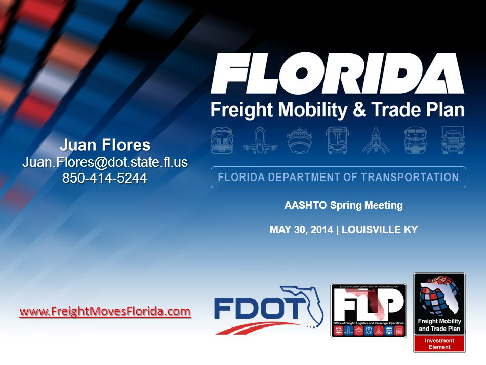 FLORIDA DEPARTMENT OF TRANSPORTATION Juan Flores Juan.Flores@dot.state.fl.us850-414-5244www.FreightMovesFlorida.com AASHTO Spring Meeting MAY 30, 2014 | LOUISVILLE KY