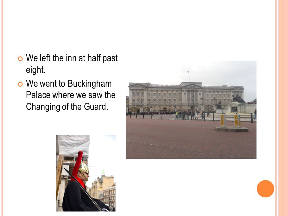 We left the inn at half past eight. We went to Buckingham Palace where we saw the Changing of the Guard.