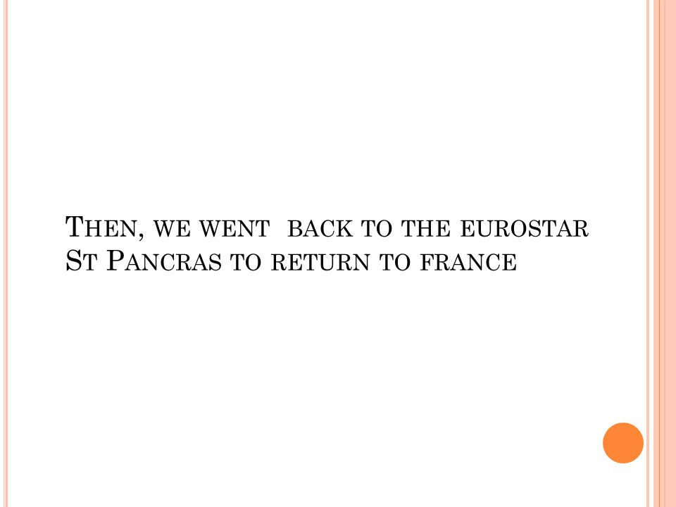 T HEN, WE WENT BACK TO THE EUROSTAR S T P ANCRAS TO RETURN TO FRANCE