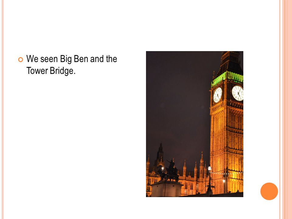 We seen Big Ben and the Tower Bridge.