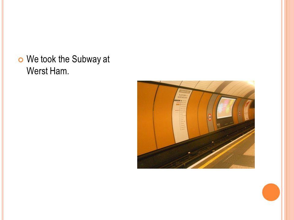 We took the Subway at Werst Ham.