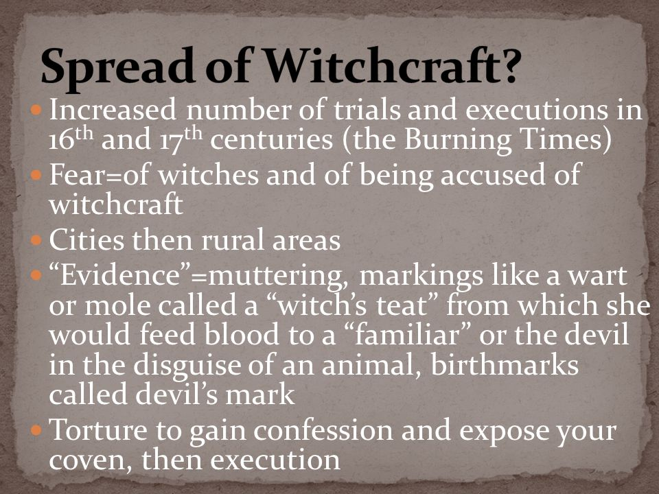 Increased number of trials and executions in 16 th and 17 th centuries (the Burning Times) Fear=of witches and of being accused of witchcraft Cities then rural areas Evidence =muttering, markings like a wart or mole called a witch's teat from which she would feed blood to a familiar or the devil in the disguise of an animal, birthmarks called devil's mark Torture to gain confession and expose your coven, then execution