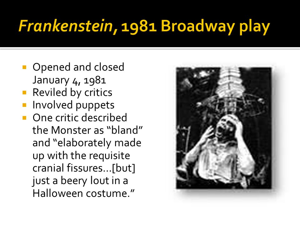  Opened and closed January 4, 1981  Reviled by critics  Involved puppets  One critic described the Monster as bland and elaborately made up with the requisite cranial fissures…[but] just a beery lout in a Halloween costume.