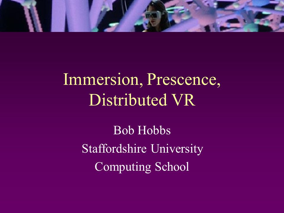 Immersion, Prescence, Distributed VR Bob Hobbs Staffordshire University Computing School