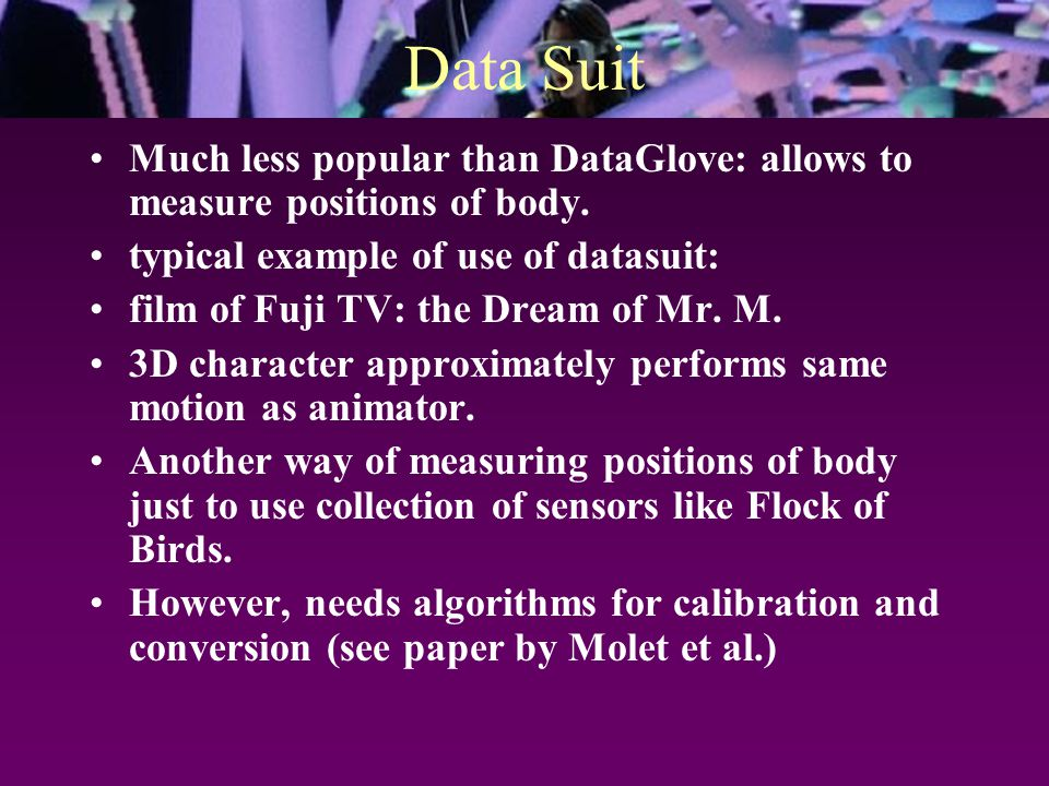Data Suit Much less popular than DataGlove: allows to measure positions of body.