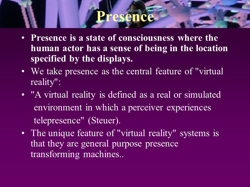 Presence Presence is a state of consciousness where the human actor has a sense of being in the location specified by the displays. We take presence a