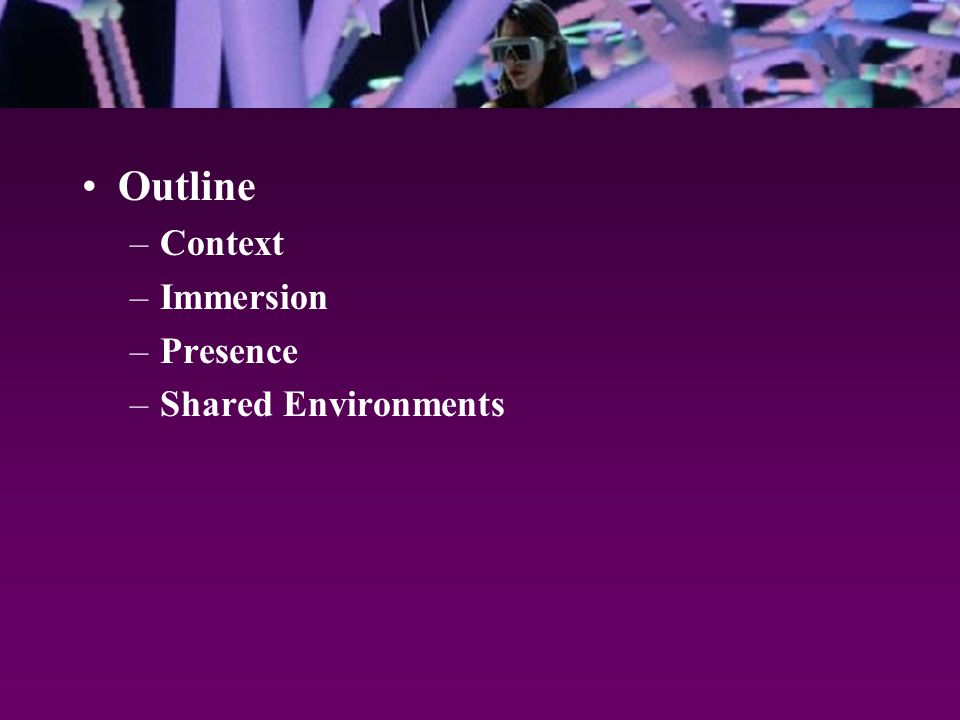 Outline –Context –Immersion –Presence –Shared Environments