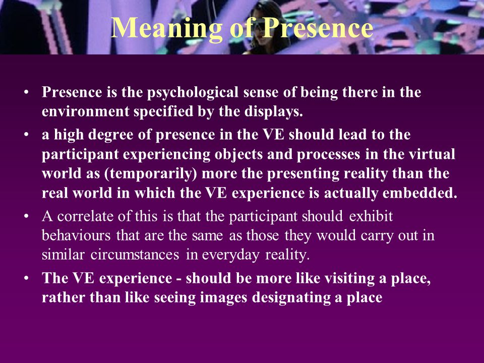 Meaning of Presence Presence is the psychological sense of being there in the environment specified by the displays. a high degree of presence in the