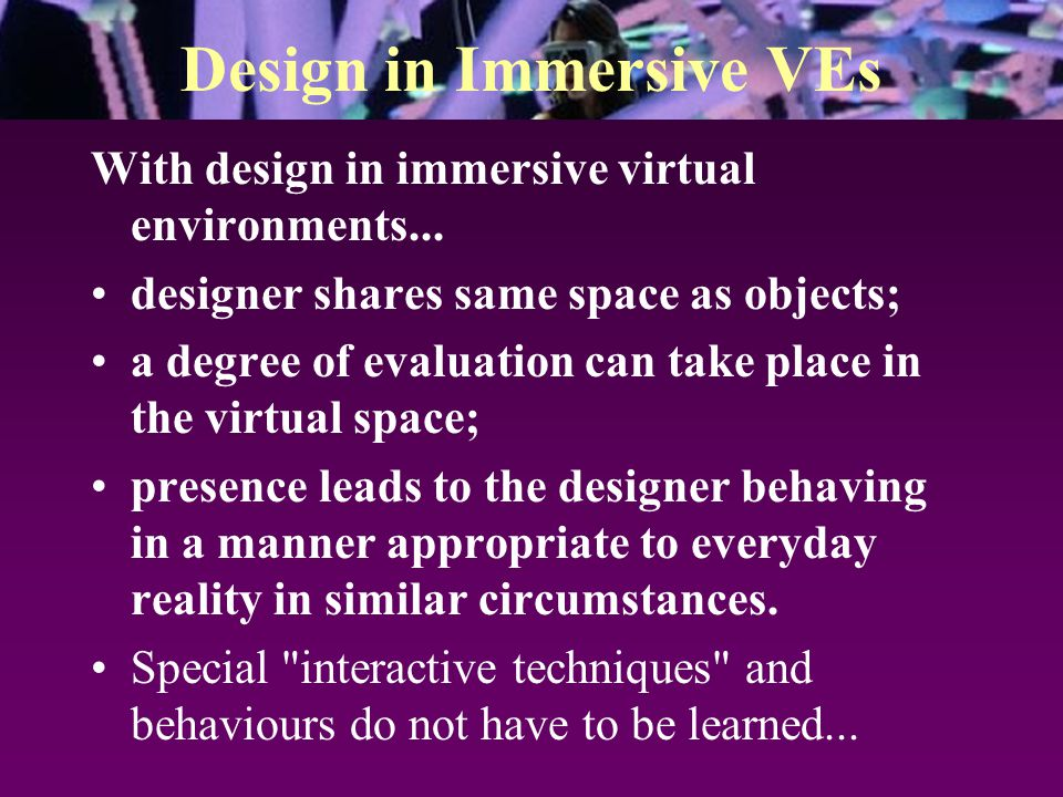 Design in Immersive VEs With design in immersive virtual environments... designer shares same space as objects; a degree of evaluation can take place