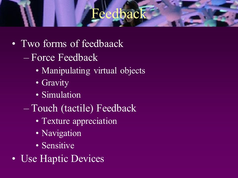 Feedback Two forms of feedbaack –Force Feedback Manipulating virtual objects Gravity Simulation –Touch (tactile) Feedback Texture appreciation Navigation Sensitive Use Haptic Devices