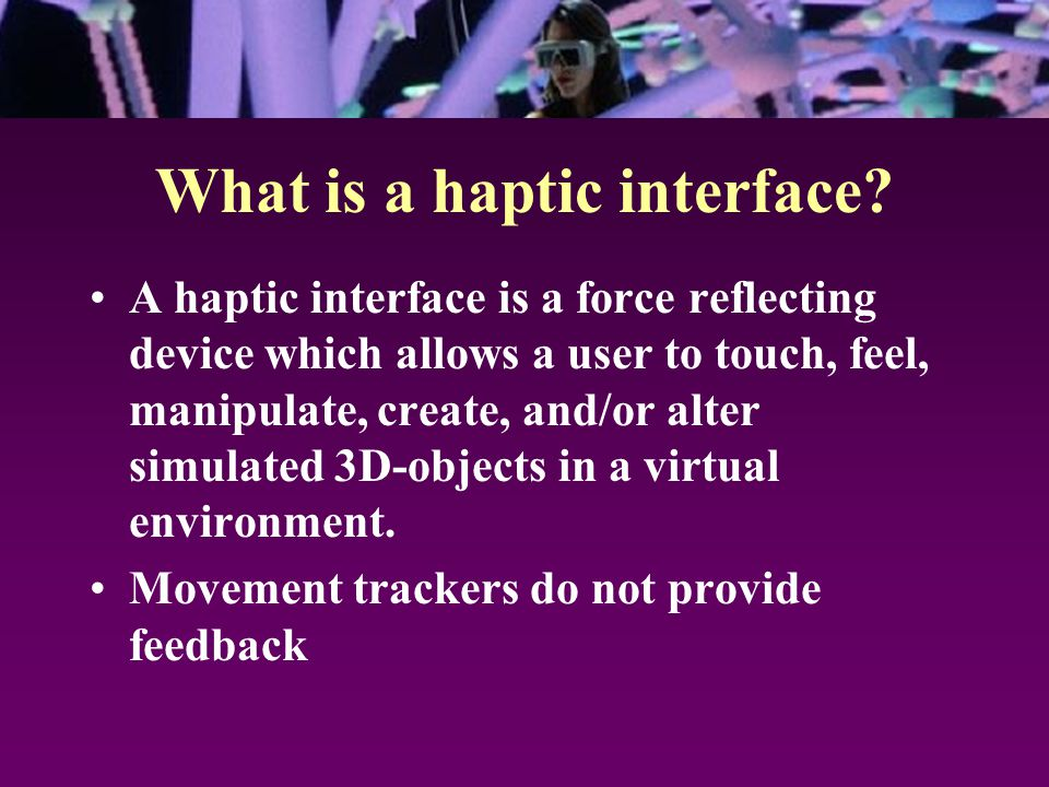 What is a haptic interface? A haptic interface is a force reflecting device which allows a user to touch, feel, manipulate, create, and/or alter simul