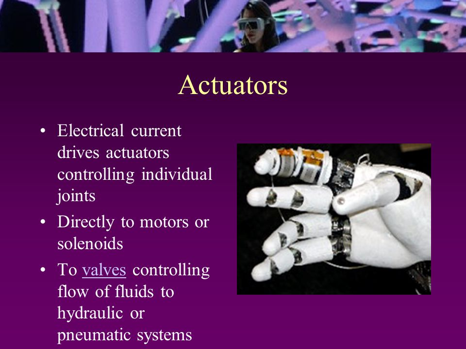 Actuators Electrical current drives actuators controlling individual joints Directly to motors or solenoids To valves controlling flow of fluids to hydraulic or pneumatic systemsvalves