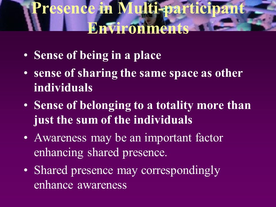 Presence in Multi-participant Environments Sense of being in a place sense of sharing the same space as other individuals Sense of belonging to a totality more than just the sum of the individuals Awareness may be an important factor enhancing shared presence.