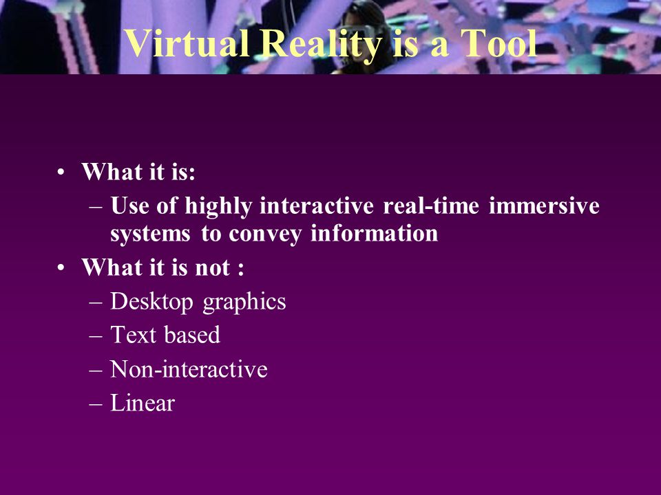 Virtual Reality is a Tool What it is: –Use of highly interactive real-time immersive systems to convey information What it is not : –Desktop graphics –Text based –Non-interactive –Linear