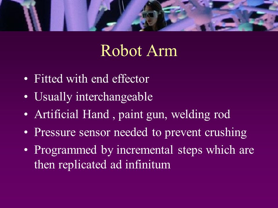 Robot Arm Fitted with end effector Usually interchangeable Artificial Hand, paint gun, welding rod Pressure sensor needed to prevent crushing Programmed by incremental steps which are then replicated ad infinitum