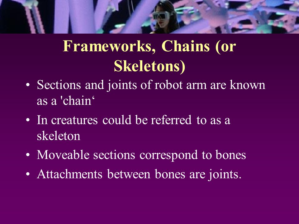 Frameworks, Chains (or Skeletons) Sections and joints of robot arm are known as a chain' In creatures could be referred to as a skeleton Moveable sections correspond to bones Attachments between bones are joints.