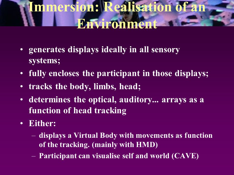 Immersion: Realisation of an Environment generates displays ideally in all sensory systems; fully encloses the participant in those displays; tracks the body, limbs, head; determines the optical, auditory...