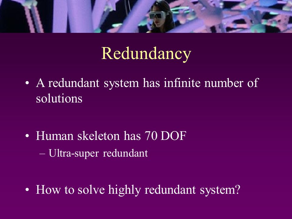Redundancy A redundant system has infinite number of solutions Human skeleton has 70 DOF –Ultra-super redundant How to solve highly redundant system