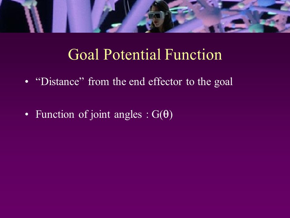 Goal Potential Function Distance from the end effector to the goal Function of joint angles : G(  )