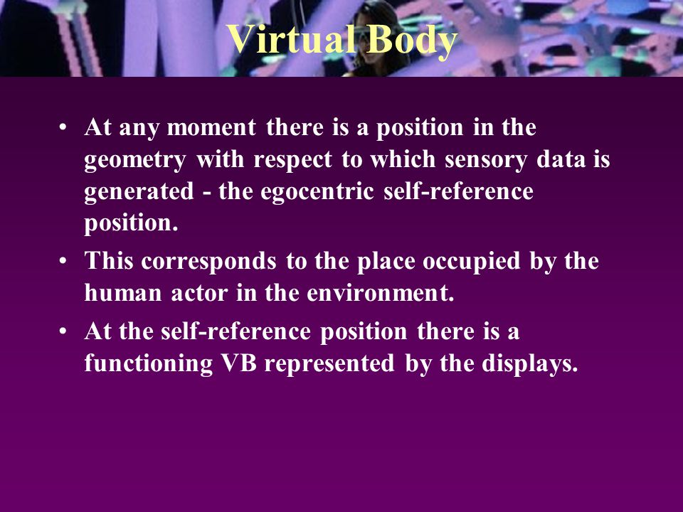 Virtual Body At any moment there is a position in the geometry with respect to which sensory data is generated - the egocentric self-reference positio