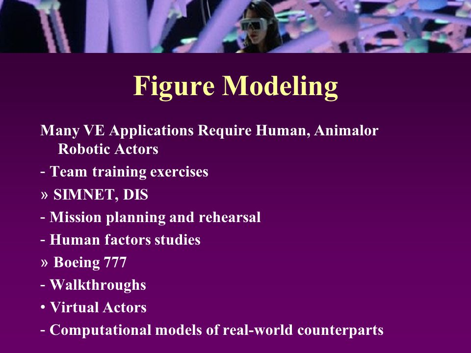Figure Modeling Many VE Applications Require Human, Animalor Robotic Actors - Team training exercises » SIMNET, DIS - Mission planning and rehearsal -