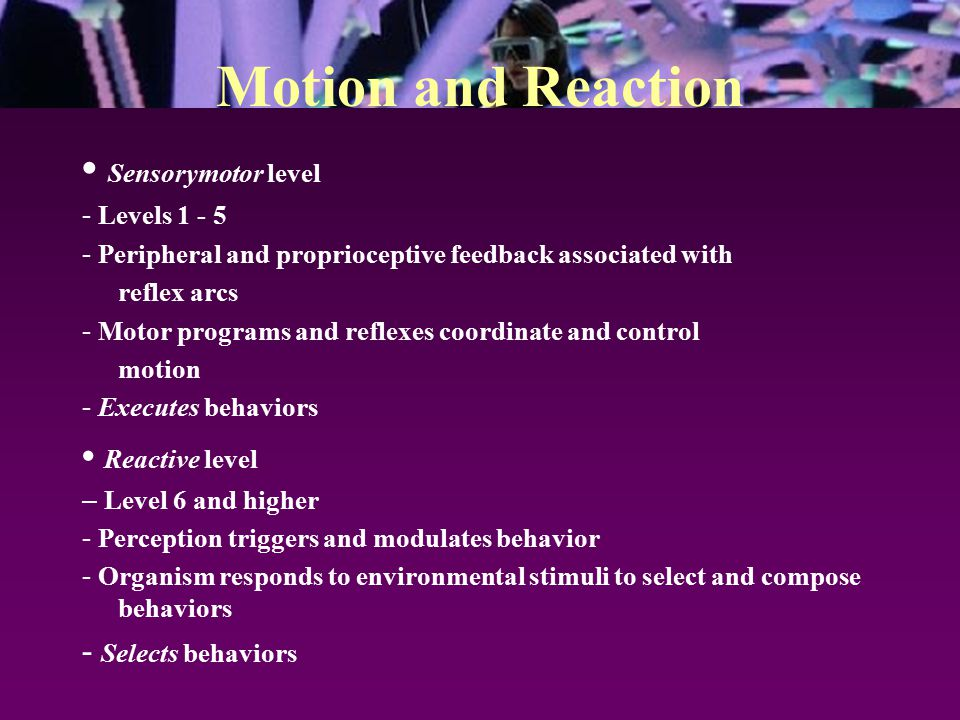 Motion and Reaction Sensorymotor level - Levels 1 - 5 - Peripheral and proprioceptive feedback associated with reflex arcs - Motor programs and reflexes coordinate and control motion - Executes behaviors Reactive level – Level 6 and higher - Perception triggers and modulates behavior - Organism responds to environmental stimuli to select and compose behaviors - Selects behaviors