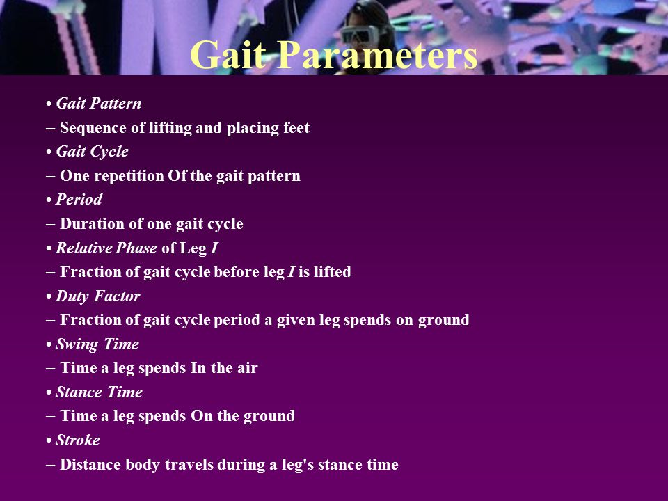 Gait Parameters Gait Pattern – Sequence of lifting and placing feet Gait Cycle – One repetition Of the gait pattern Period – Duration of one gait cycle Relative Phase of Leg I – Fraction of gait cycle before leg I is lifted Duty Factor – Fraction of gait cycle period a given leg spends on ground Swing Time – Time a leg spends In the air Stance Time – Time a leg spends On the ground Stroke – Distance body travels during a leg s stance time