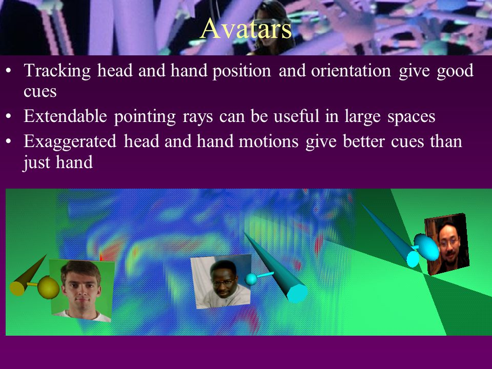 Avatars Tracking head and hand position and orientation give good cues Extendable pointing rays can be useful in large spaces Exaggerated head and hand motions give better cues than just hand